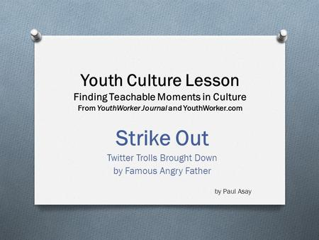 Youth Culture Lesson Finding Teachable Moments in Culture From YouthWorker Journal and YouthWorker.com Strike Out Twitter Trolls Brought Down by Famous.