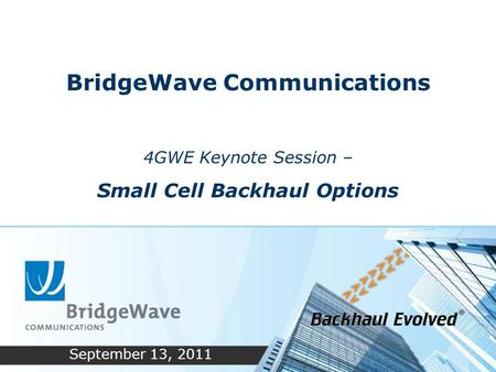 BridgeWave Communications 4GWE Keynote Session – Small Cell Backhaul Options September 13, 2011.