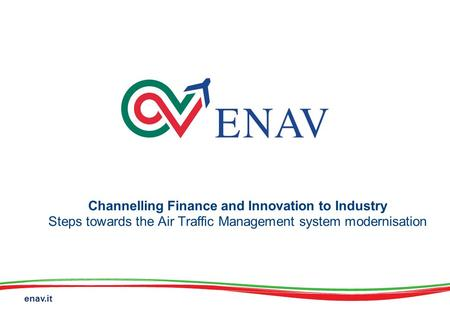 Enav.it Channelling Finance and Innovation to Industry Steps towards the Air Traffic Management system modernisation.