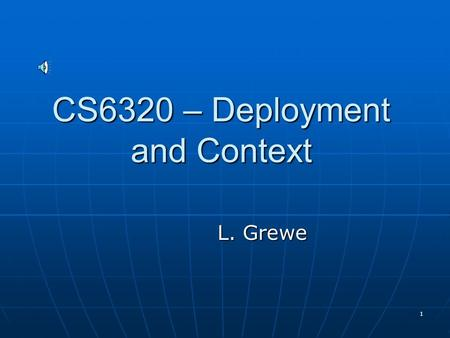 1 CS6320 – Deployment and Context L. Grewe 2 The Servlet Container Servlets run in a container sometimes called the Servlet engine. Servlets run in a.