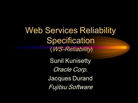 Web Services Reliability Specification (WS-Reliability) Sunil Kunisetty Oracle Corp. Jacques Durand Fujitsu Software.