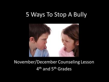 5 Ways To Stop A Bully November/December Counseling Lesson 4 th and 5 th Grades.