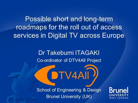 Possible short and long ‐ term roadmaps for the roll out of access services in Digital TV across Europe Dr Takebumi ITAGAKI Co-ordinator of DTV4All Project.