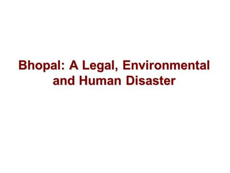 Bhopal: A Legal, Environmental and Human Disaster