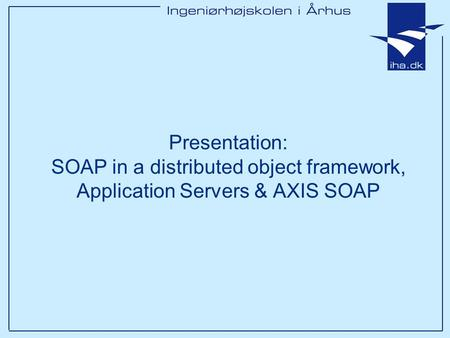 Presentation: SOAP in a distributed object framework, Application Servers & AXIS SOAP.
