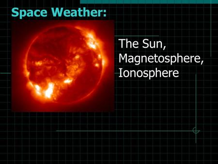 Space Weather: The Sun, Magnetosphere, Ionosphere.