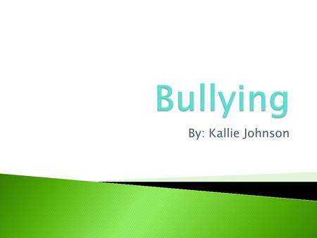 By: Kallie Johnson.  I want to learn more about bullying and I want other people to learn as well.