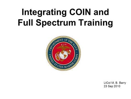 Integrating COIN and Full Spectrum Training LtCol M. B. Barry 23 Sep 2010.
