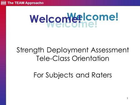 The TEAM Approach ® 1 Welcome! Strength Deployment Assessment Tele-Class Orientation For Subjects and Raters Welcome!