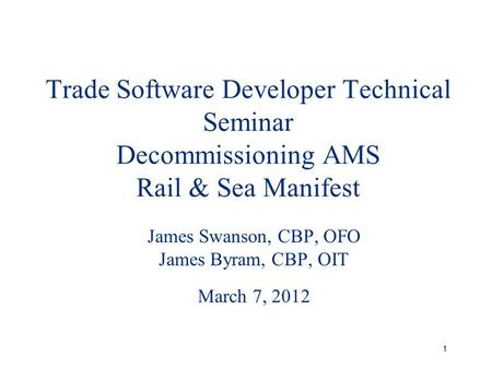 1 Trade Software Developer Technical Seminar Decommissioning AMS Rail & Sea Manifest James Swanson, CBP, OFO James Byram, CBP, OIT March 7, 2012.