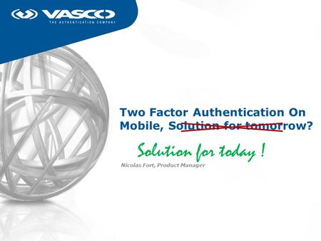Two Factor Authentication On Mobile, Solution for tomorrow? Nicolas Fort, Product Manager Solution for today !