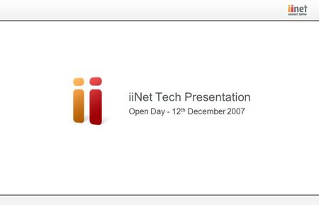 Open Day - 12 th December 2007 iiNet Tech Presentation.