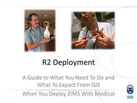 R2 Deployment A Guide to What You Need To Do and What To Expect From ISIS When You Deploy ZIMS With Medical.