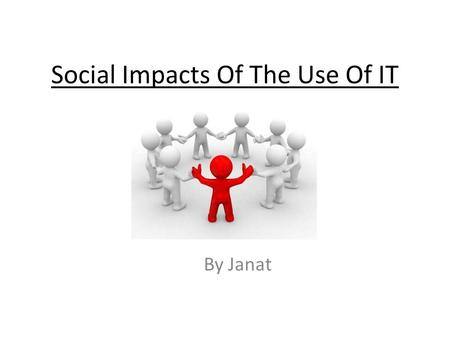 Social Impacts Of The Use Of IT By Janat. Local Community The local community has been expanded through people buying goods online as opposed to visit.