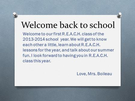 Welcome back to school Welcome to our first R.E.A.C.H. class of the 2013-2014 school year. We will get to know each other a little, learn about R.E.A.C.H.