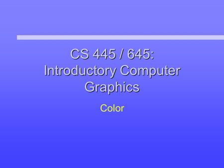 CS 445 / 645: Introductory Computer Graphics Color.