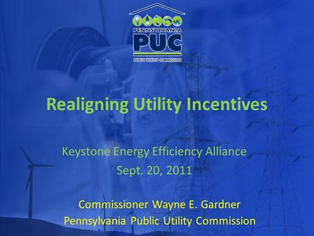 Realigning Utility Incentives Commissioner Wayne E. Gardner Pennsylvania Public Utility Commission Keystone Energy Efficiency Alliance Sept. 20, 2011.