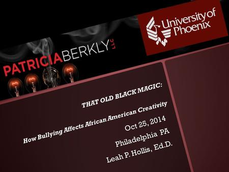 THAT OLD BLACK MAGIC: How Bullying Affects African American Creativity Oct 25, 2014 Oct 25, 2014 Philadelphia PA Leah P. Hollis, Ed.D.