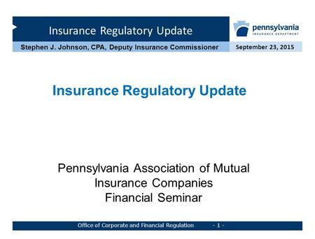 Insurance Regulatory Update September 23, 2015 Office of Corporate and Financial Regulation - 1 - Stephen J. Johnson, CPA, Deputy Insurance Commissioner.
