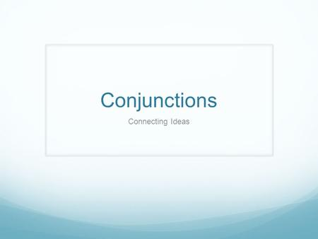 Conjunctions Connecting Ideas. Subordinating Conjunctions when whenever while as soon as after before until once by the time that where anywhere wherever.