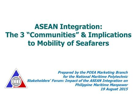"ASEAN Integration: The 3 ""Communities"" & Implications to Mobility of Seafarers Prepared by the POEA Marketing Branch for the National Maritime Polytechnic."