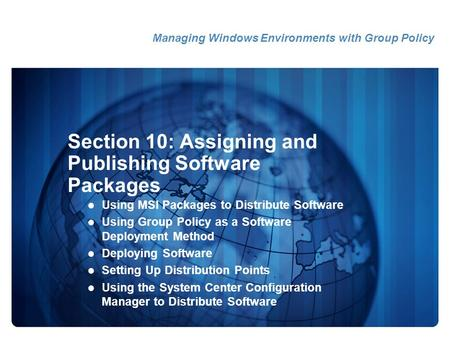Section 10: Assigning and Publishing Software Packages Using MSI Packages to Distribute Software Using Group Policy as a Software Deployment Method Deploying.