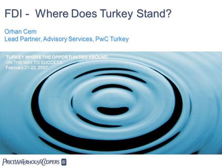 FDI - Where Does Turkey Stand? Orhan Cem Lead Partner, Advisory Services, PwC Turkey  TURKEY WHERE THE OPPORTUNITIES ABOUND ON THE WAY TO SUCCESS February.