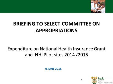 BRIEFING TO SELECT COMMITTEE ON APPROPRIATIONS Expenditure on National Health Insurance Grant and NHI Pilot sites 2014 /2015 9 JUNE 2015.