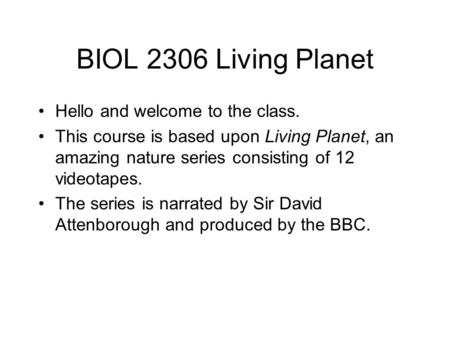 BIOL 2306 Living Planet Hello and welcome to the class. This course is based upon Living Planet, an amazing nature series consisting of 12 videotapes.