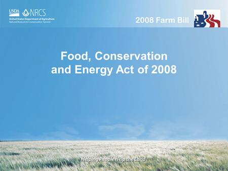1 1 Food, <strong>Conservation</strong> and Energy Act of 2008. 2 2 The path to the 2008 Farm Bill 1985 Food Security Act Highly Erodible Land protection (HEL) Reduction.