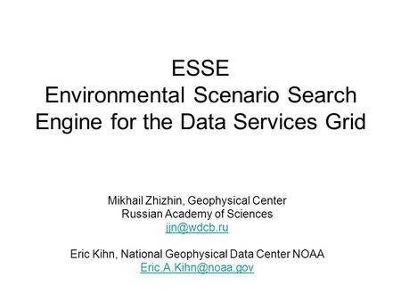 ESSE Environmental Scenario Search Engine for the Data Services Grid Mikhail Zhizhin, Geophysical Center Russian Academy of Sciences Eric Kihn,