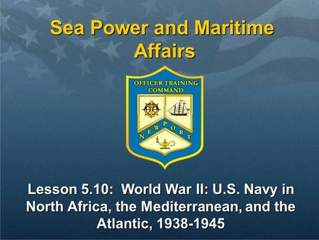 Sea Power and Maritime Affairs Lesson 5.10: World War II: U.S. Navy in North Africa, the Mediterranean, and the Atlantic, 1938-1945.