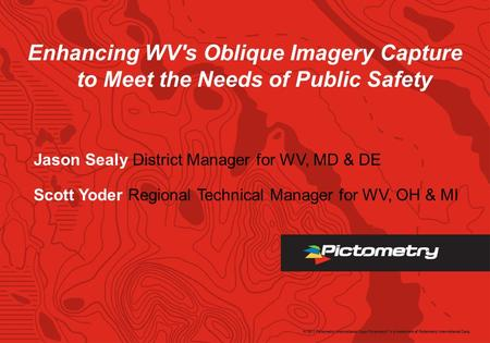 Enhancing WV's Oblique Imagery Capture to Meet the Needs of Public Safety Jason Sealy District Manager for WV, MD & DE Scott Yoder Regional Technical Manager.