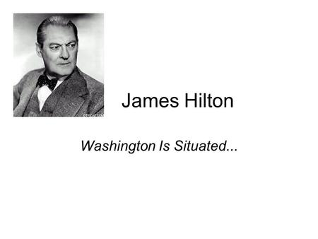 James Hilton Washington Is Situated.... James Hilton, (1900- 1954.), English novelist whose popular works include Lost Horizon (1933), Goodbye, Mr. Chips.