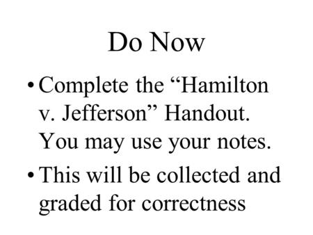 "Do Now Complete the ""Hamilton v. Jefferson"" Handout. You may use your notes. This will be collected and graded for correctness."