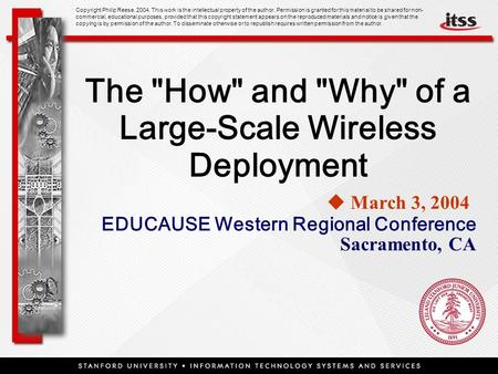 The How and Why of a Large-Scale Wireless Deployment  March 3, 2004  EDUCAUSE Western Regional Conference Sacramento, CA Copyright Philip Reese,