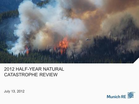 2012 HALF-YEAR NATURAL CATASTROPHE REVIEW July 13, 2012.