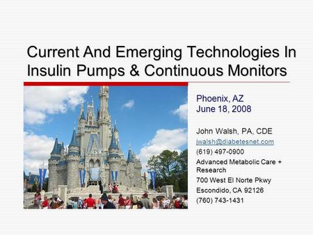 Current And Emerging Technologies In Insulin Pumps & Continuous Monitors Phoenix, AZ June 18, 2008 John Walsh, PA, CDE (619) 497-0900.
