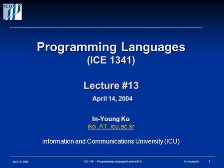 April 14, 2004 1 ICE 1341 – Programming Languages (Lecture #13) In-Young Ko Programming Languages (ICE 1341) Lecture #13 Programming Languages (ICE 1341)