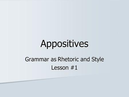 Appositives Grammar as Rhetoric and Style Lesson #1.