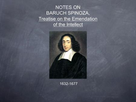 NOTES ON BARUCH SPINOZA, Treatise on the Emendation of the Intellect 1632-1677.