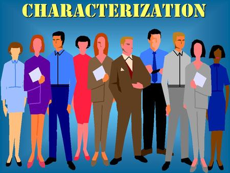 CHARACTERIZATION. Characterization Definition: The process, involving several methods, through which an author makes a character real and believable.
