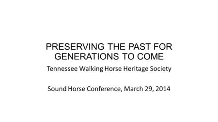 PRESERVING THE PAST FOR GENERATIONS TO COME Tennessee Walking Horse Heritage Society Sound Horse Conference, March 29, 2014.