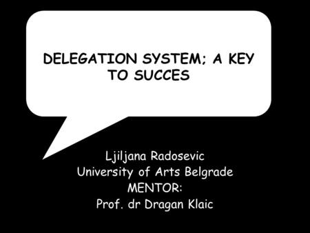Ljiljana Radosevic University of Arts Belgrade MENTOR: Prof. dr Dragan Klaic DELEGATION SYSTEM; A KEY TO SUCCES.