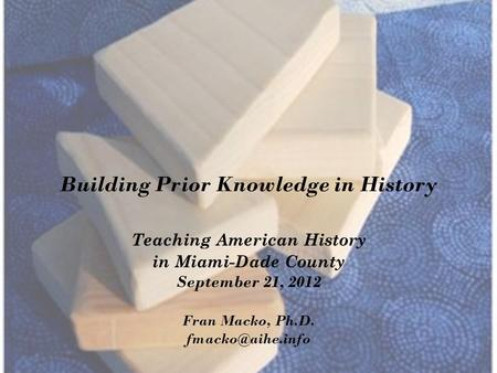 Building Prior Knowledge in History Teaching American History in Miami-Dade County September 21, 2012 Fran Macko, Ph.D.