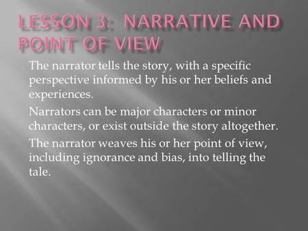 The narrator tells the story, with a specific perspective informed by his or her beliefs and experiences. Narrators can be major characters or minor characters,