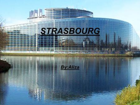 STRASBOURG By:Aliza. Map of Strasbourg Strasbourg is a large city in North Eastern France and is the capital of Alsace region. It is also the seat of.