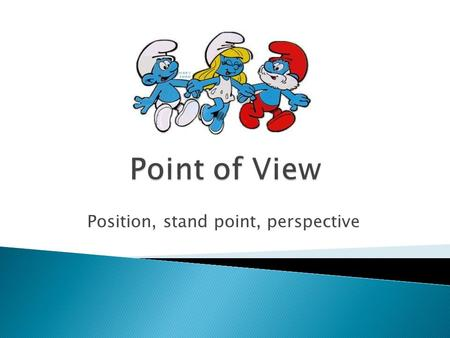 Position, stand point, perspective.  First Person Point of View  Second Person Point of View  Third Person Point of View  Third Person Omniscient.