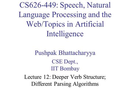 CS626-449: Speech, Natural Language Processing and the Web/Topics in Artificial Intelligence Pushpak Bhattacharyya CSE Dept., IIT Bombay Lecture 12: Deeper.
