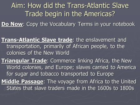 Aim: How did the Trans-Atlantic Slave Trade begin in the Americas? Do Now: Copy the Vocabulary Terms in your notebook Trans-Atlantic Slave trade: the enslavement.